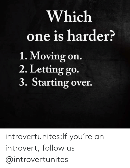 Introvert, Target, and Tumblr: Which  one is harder?  1. Moving on.  2. Letting go.  3. Starting over. introvertunites:If you're an introvert, follow us @introvertunites​