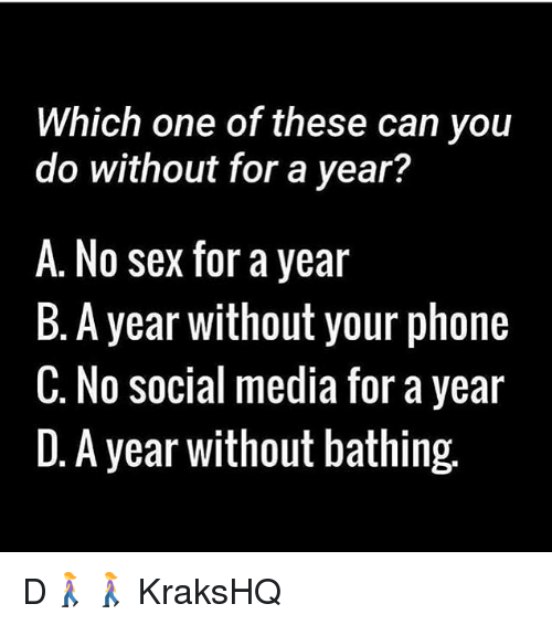 Memes, Phone, and Sex: Which one of these can you  do without for a year?  A. No sex for a year  B. A year without your phone  C. No social media for a year  D. A year without bathing. D🚶‍♀️🚶‍♀️ KraksHQ