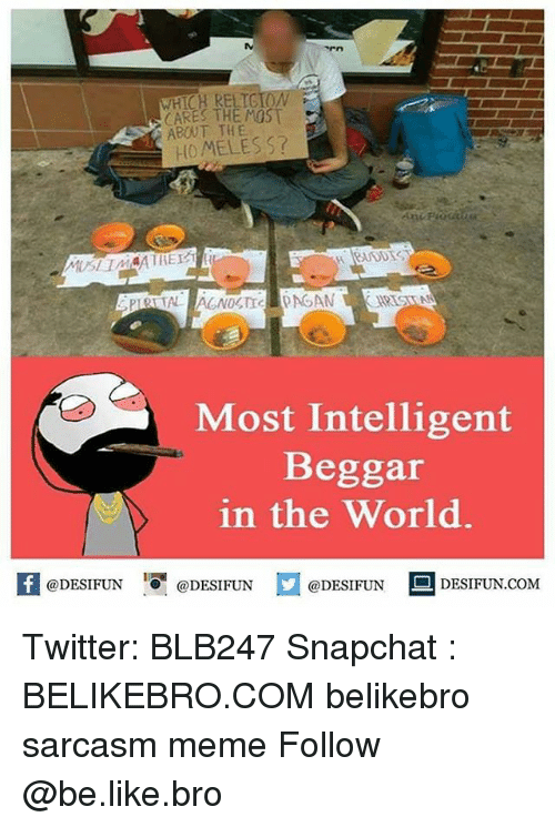 Be Like, Meme, and Memes: WHICH RELTG  CARES THE MOST  ABOUT THE  HOMELES S?  Most Intelligent  Beggar  in the World.  K @DESIFUN 1可@DESIFUN @DESIFUN --DESIFUN.COM Twitter: BLB247 Snapchat : BELIKEBRO.COM belikebro sarcasm meme Follow @be.like.bro