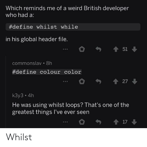 K: Which reminds me of a weird British developer  who had a:  #define whilst while  in his global header file.  1 51  commonslav • 8h  #define colour color  27  kЗу3 - 4h  He was using whilst loops? That's one of the  greatest things I've ever seen  o ↑ 17 Whilst