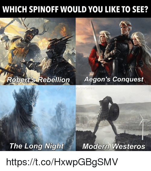 conquest: WHICH SPINOFF WOULD YOU LIKE TO SEE?  Robert's Rebellion Aegon's Conquest  The Long Night  Modern Westeros https://t.co/HxwpGBgSMV
