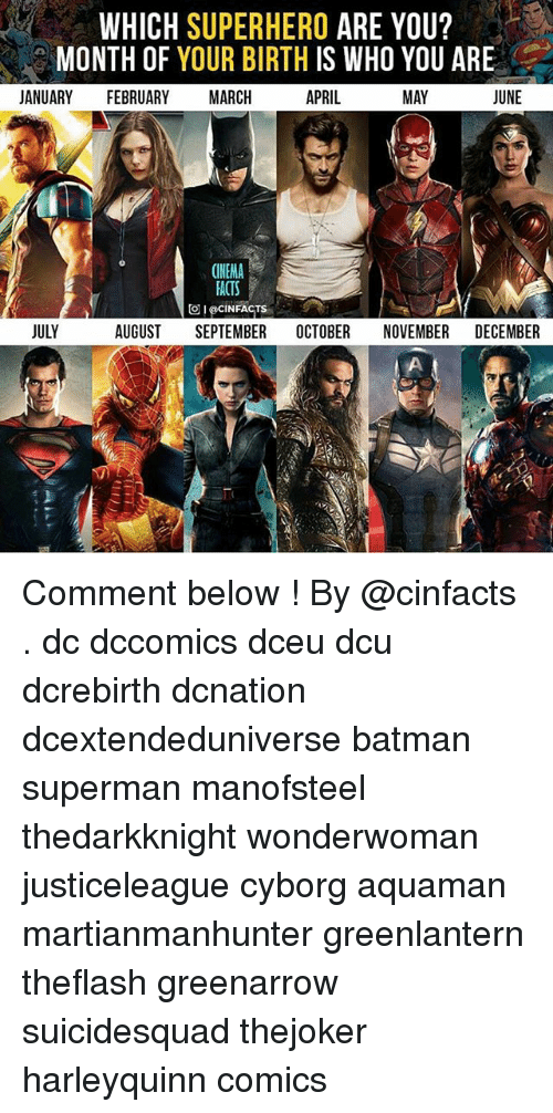 Batman, Facts, and Memes: WHICH SUPERHERO ARE YOU?  MONTH OF YOUR BIRTH IS WHO YOU ARE  JANUARY FEBRUARY MARCH  APRIL  MAY  JUNE  CINEMA  FACTS  回I @CIN FACTS  JULY  AUGUST SEPTEMBER OCTOBER NOVEMBER DECEMBER Comment below ! By @cinfacts . dc dccomics dceu dcu dcrebirth dcnation dcextendeduniverse batman superman manofsteel thedarkknight wonderwoman justiceleague cyborg aquaman martianmanhunter greenlantern theflash greenarrow suicidesquad thejoker harleyquinn comics