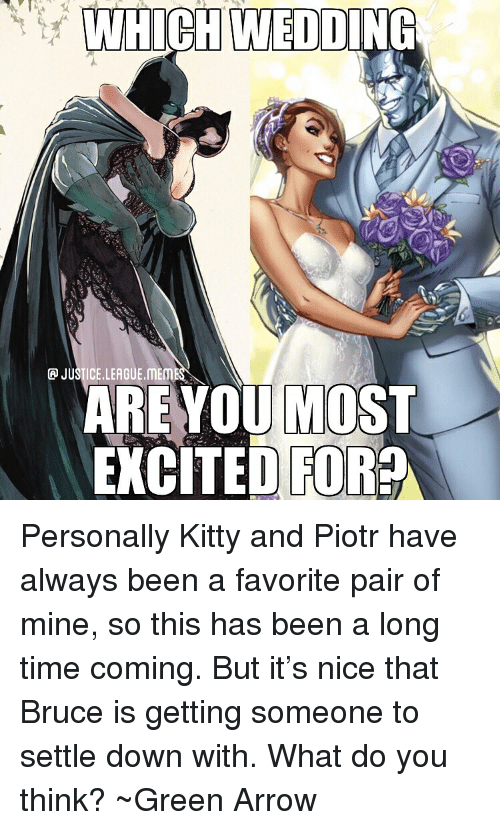 Justice League Meme: WHICH WEDDING  P JUSTICE.LEAGUE.MEME  AREYOU MOST  XCTED FOR Personally Kitty and Piotr have always been a favorite pair of mine, so this has been a long time coming. But it's nice that Bruce is getting someone to settle down with. What do you think? ~Green Arrow