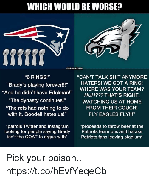 """Arguing, Beer, and Philadelphia Eagles: WHICH WOULD BE WORSE?  @GhettoGronk  """"CAN'T TALK SHIT ANYMORE  """"6 RINGS!""""  """"Brady's playing forever!!!""""  """"And he didn't have Edelman!  HATERS! WE GOT A RING!  ,WHERE WAS YOUR TEAM?  HUH??? THAT'S RIGHT,  """"The dynasty continues!""""WATCHING US AT HOME  """"The refs had nothing to do  with it. Goodell hates us!""""  FROM THEIR COUCH!  FLY EAGLES FLY!!!""""  looking for people saying Brady  isn't the GOAT to argue with*  patrols Twitter and Instagram *proceeds to throw beer at the  Patriots team bus and harass  Patriots fans leaving stadium* Pick your poison.. https://t.co/hEvfYeqeCb"""