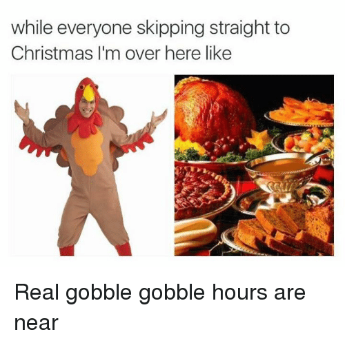 gobble gobble: while everyone skipping straight to  Christmas I'm over here like Real gobble gobble hours are near