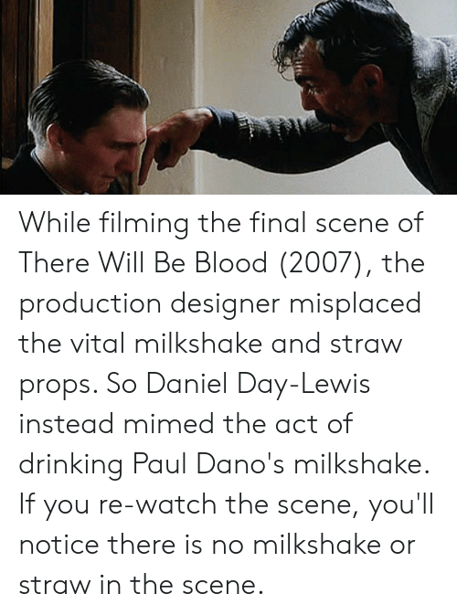 Final Scene: While filming the final scene of There Will Be Blood (2007), the production designer misplaced the vital milkshake and straw props. So Daniel Day-Lewis instead mimed the act of drinking Paul Dano's milkshake. If you re-watch the scene, you'll notice there is no milkshake or straw in the scene.