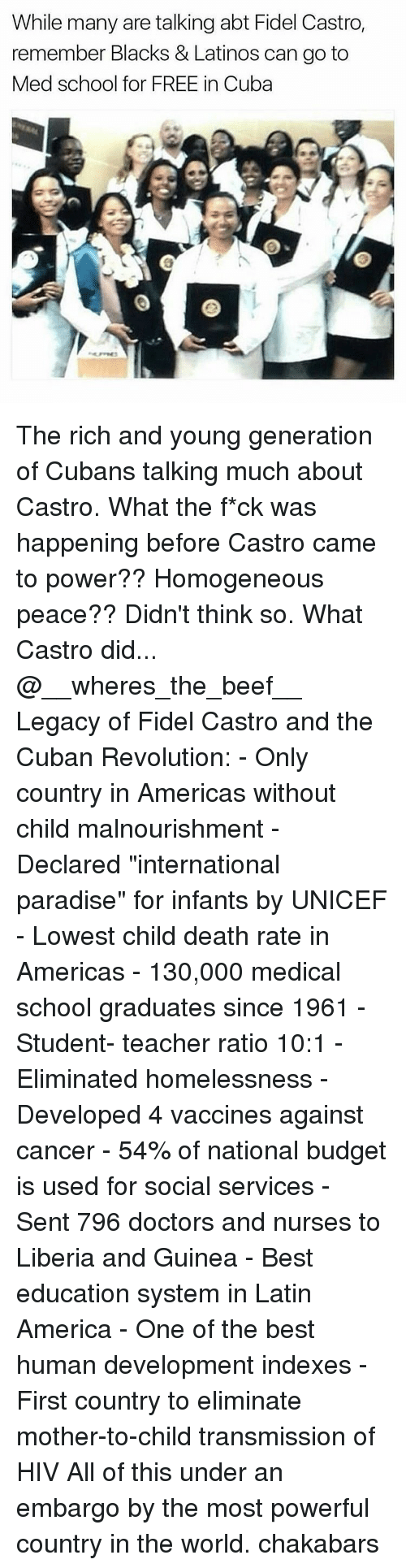 "Beef, Beef, and Homeless: While many are talking abt Fidel Castro,  remember Blacks & Latinos can go to  Med school for FREE in Cuba The rich and young generation of Cubans talking much about Castro. What the f*ck was happening before Castro came to power?? Homogeneous peace?? Didn't think so. What Castro did... @__wheres_the_beef__ Legacy of Fidel Castro and the Cuban Revolution: - Only country in Americas without child malnourishment - Declared ""international paradise"" for infants by UNICEF - Lowest child death rate in Americas - 130,000 medical school graduates since 1961 - Student- teacher ratio 10:1 - Eliminated homelessness - Developed 4 vaccines against cancer - 54% of national budget is used for social services - Sent 796 doctors and nurses to Liberia and Guinea - Best education system in Latin America - One of the best human development indexes - First country to eliminate mother-to-child transmission of HIV All of this under an embargo by the most powerful country in the world. chakabars"
