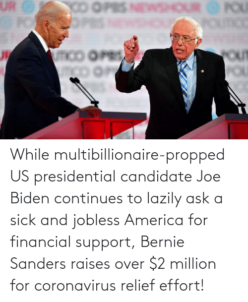 Bernie Sanders: While multibillionaire-propped US presidential candidate Joe Biden continues to lazily ask a sick and jobless America for financial support, Bernie Sanders raises over $2 million for coronavirus relief effort!