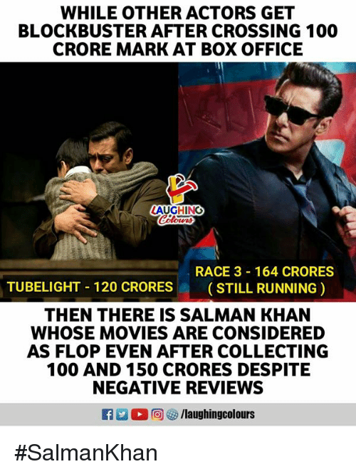 salman: WHILE OTHER ACTORS GET  BLOCKBUSTER AFTER CROSSING 100  CRORE MARK AT BOX OFFICE  AUGHING  RACE 3 164 CRORES  ( STILL RUNNING )  TUBELIGHT-120 CRORES  THEN THERE IS SALMAN KHAN  WHOSE MOVIES ARE CONSIDERED  AS FLOP EVEN AFTER COLLECTING  100 AND 150 CRORES DESPITE  NEGATIVE REVIEWS  。回5/laugh ingcol ours #SalmanKhan