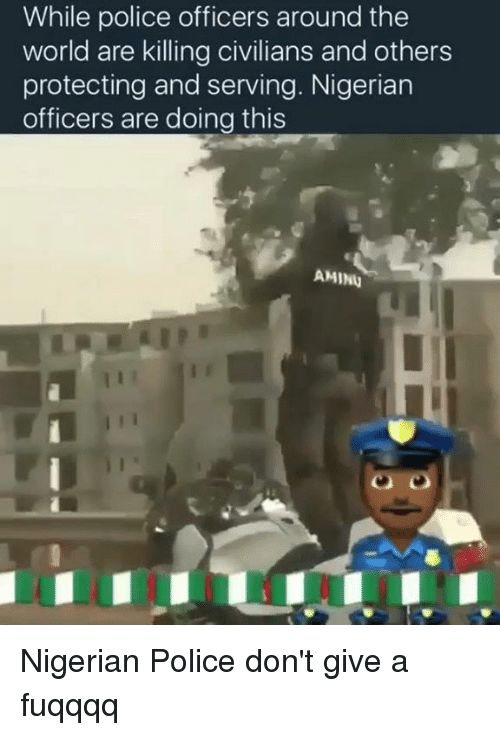 Protect And Serve: While police officers around the  world are killing civilians and others  protecting and serving. Nigerian  officers are doing this  AMINU Nigerian Police don't give a fuqqqq