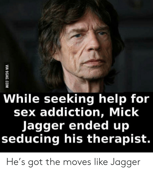 Mick Jagger: While seeking help for  sex addiction, Mick  Jagger ended up  seducing his therapist.  VIA 9GAG.COM He's got the moves like Jagger