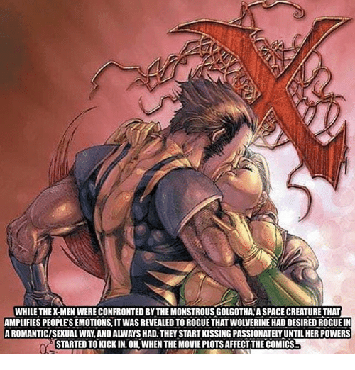 Sexualities: WHILE THEX-MEN WERE CONFRONTED BY THE MONSTROUS GOLGOTHA A SPACE CREATURE THAT  AMPLIFIES PEOPLE'S EMOTIONS, IT WAS REVEALED TO ROGUE THAT WOLVERINE HAD DESIRED ROGUE IN  A ROMANTIC/SEXUAL WAY,AND ALWAYS HAD. THEY START KISSING PASSIONATELY UNTIL HER POWERS  STARTED TO KICK IN. OH, WHEN THE MOVIE PLOTS AFFECT THE COMICS