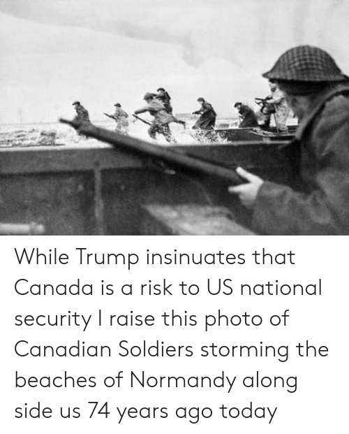 normandy: While Trump insinuates that Canada is a risk to US national security I raise this photo of Canadian Soldiers storming the beaches of Normandy along side us 74 years ago today