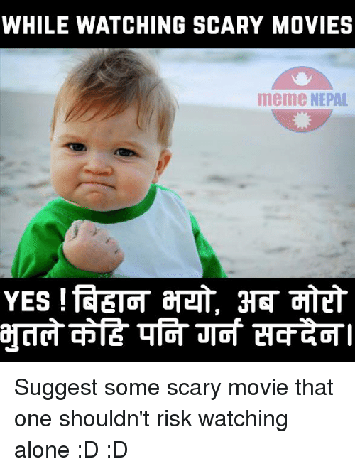 Movie Meme: WHILE WATCHING SCARY MOVIES  meme NEPAL Suggest some scary movie that one shouldn't risk watching alone :D :D