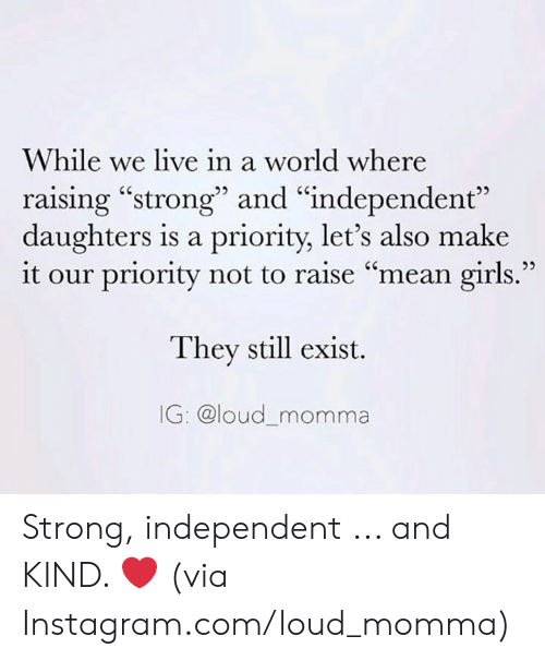 "Mean Girls: While we live in a world where  raising ""strong"" and ""independent""  daughters is a priority, let's also make  it our priority not to raise ""mean girls.""  They still exist.  IG: @loud_momma Strong, independent ... and KIND. ❤️  (via Instagram.com/loud_momma)"