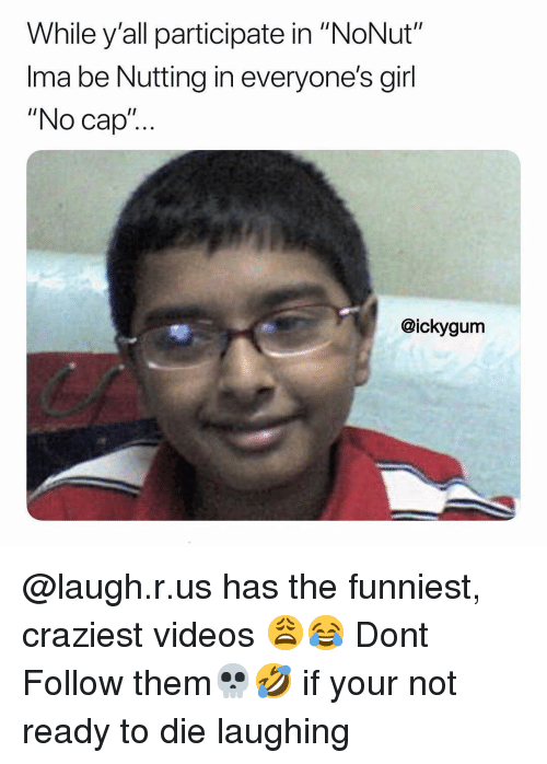 """Memes, Videos, and Girl: While y'all participate in """"NoNut""""  Ima be Nutting in everyone's girl  """"No cap""""..  @ickygum @laugh.r.us has the funniest, craziest videos 😩😂 Dont Follow them💀🤣 if your not ready to die laughing"""