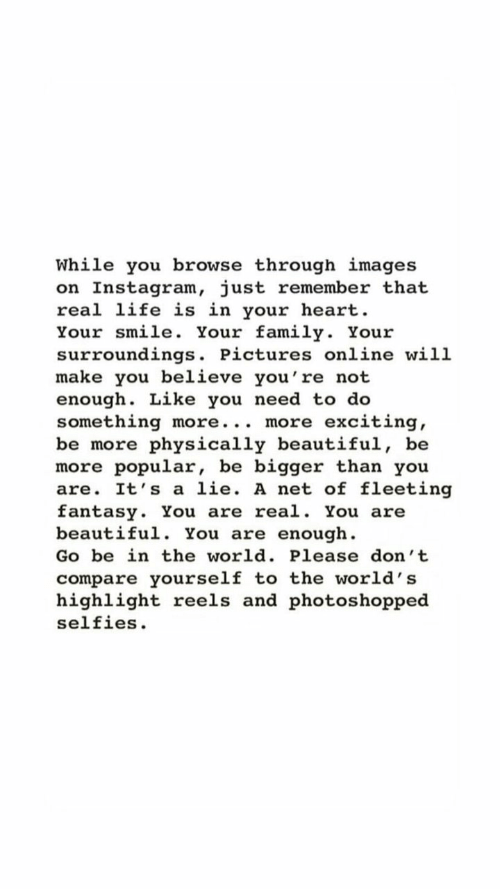Beautiful, Family, and Instagram: While you browse through images  on Instagram, just remember that  real life is in your heart  Your smile. Your family. Your  surroundings. Pictures online will  make you believe you're not  enough. Like you need to do  something more... more  be more physically beautiful, be  more popular, be bigger than you  are. It's a lie. A net of fleeting  fantasy. You are real. You are  beautiful. You are enough  exciting  Go be in the world. Please don't  compare yourself to the world's  highlight reels and photos hopped  selfies