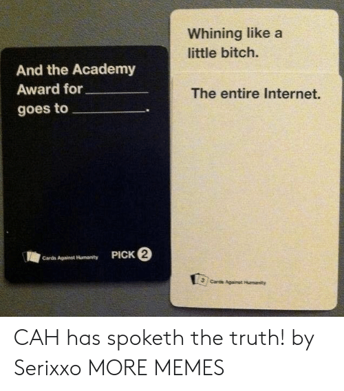 Cards Against Humanity: Whining like a  little bitch.  And the Academy  Award for  The entire Internet.  goes to  PICK 2  Cards Against Humanity  Cards Againat Humanity CAH has spoketh the truth! by Serixxo MORE MEMES