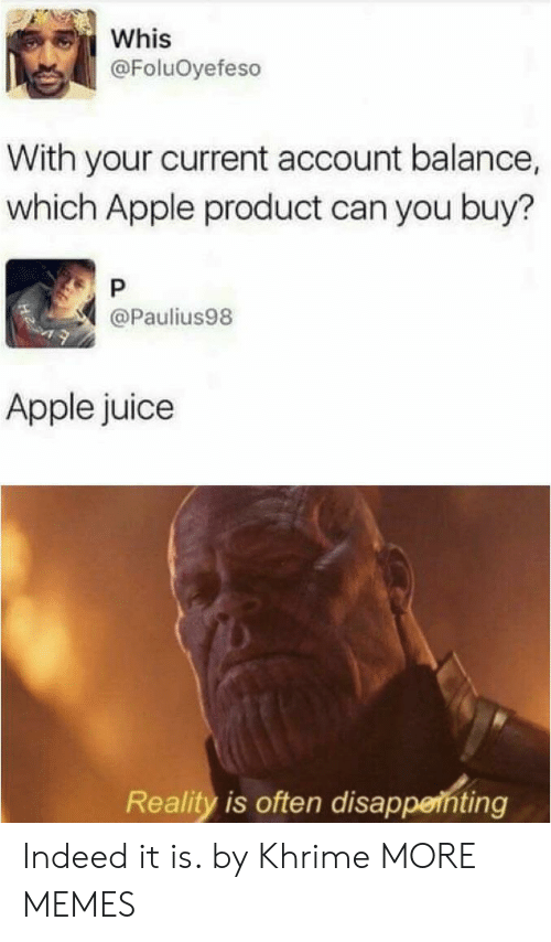 Apple, Dank, and Juice: Whis  @FoluOyefeso  With your current account balance,  which Apple product can you buy?  P  @Paulius98  Apple juice  Reality is often disappenting Indeed it is. by Khrime MORE MEMES