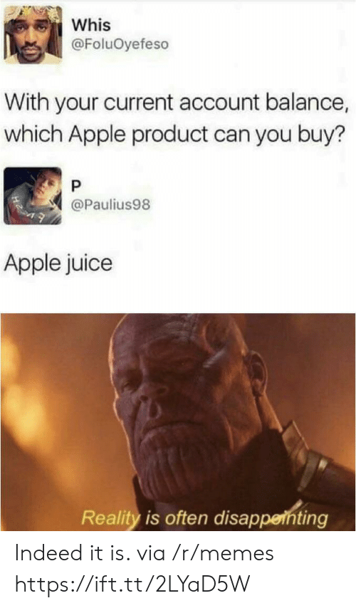 Apple, Juice, and Memes: Whis  @FoluOyefeso  With your current account balance,  which Apple product can you buy?  P  @Paulius98  Apple juice  Reality is often disappenting Indeed it is. via /r/memes https://ift.tt/2LYaD5W