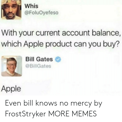 balance: Whis  @FoluOyefeso  With your current account balance,  which Apple product can you buy?  Bill Gates  @BillGates  Apple Even bill knows no mercy by FrostStryker MORE MEMES