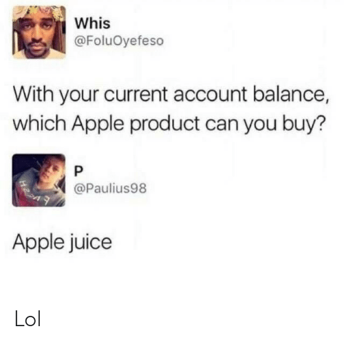 product: Whis  @FoluOyefeso  With your current account balance,  which Apple product can you buy?  @Paulius98  Apple juice Lol
