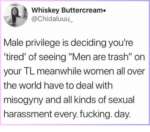 """every-fucking-day: Whiskey Buttercream.  @Chidaluuu  Male privilege is deciding you're  tired' of seeing """"Men are trash"""" on  your TL meanwhile women all over  the world have to deal with  misogyny and all kinds of sexual  harassment every. fucking. day"""