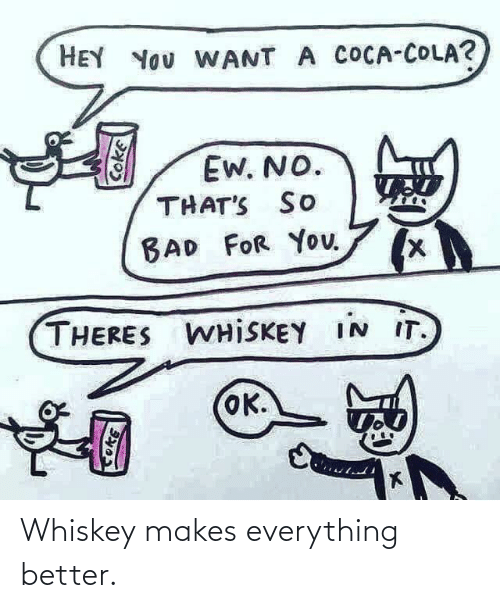 everything: Whiskey makes everything better.