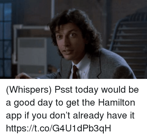Memes, Good, and Today: (Whispers) Psst today would be a good day to get the Hamilton app if you don't already have it https://t.co/G4U1dPb3qH