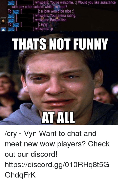Badum: whispers: You're welcome. Would you like assistance  with any other subject While Tm here?  To  a joke would be nice  whispers Your arena rating.  whispers: Badum-tish  eyyy  whispers: p  THATS NOT FUNNY  AT ALL /cry - Vyn  Want to chat and meet new wow players? Check out our discord! https://discord.gg/010RHq8t5GOhdqFrK