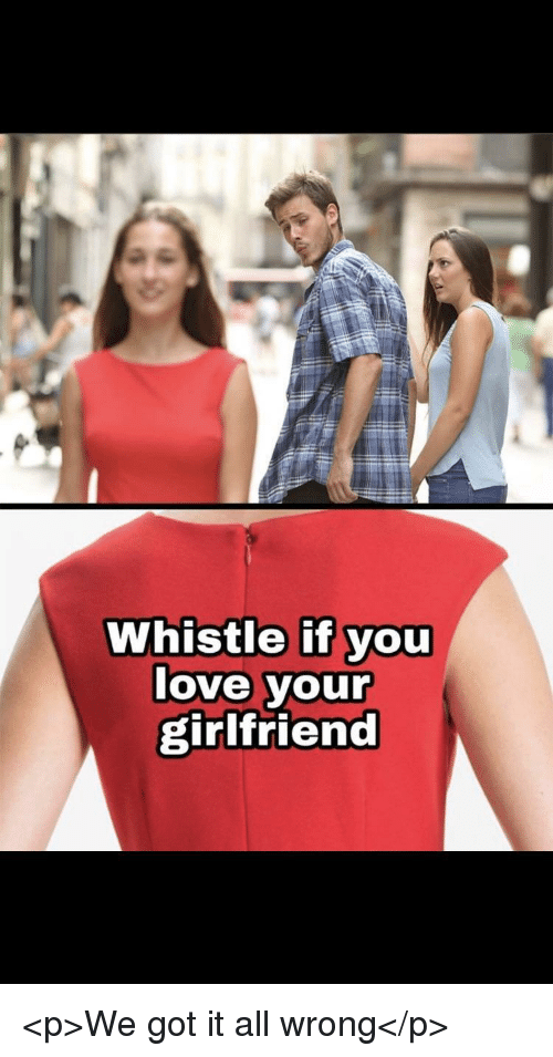 whistle: Whistle if you  love your  girlfriend <p>We got it all wrong</p>
