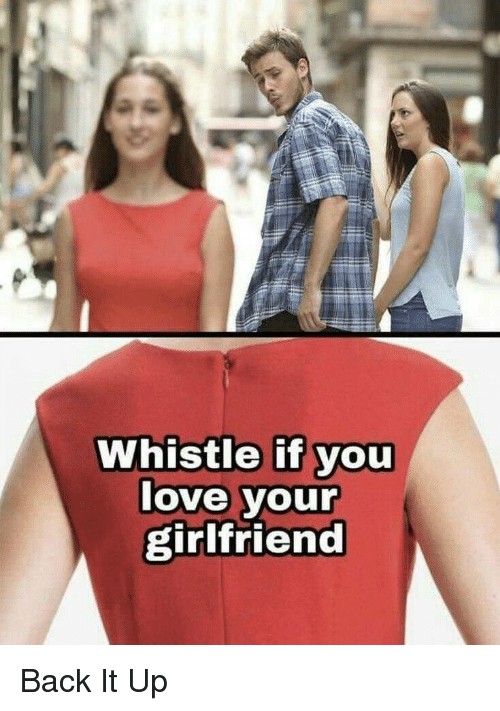 whistle: Whistle if you  love your  girlfriend Back It Up