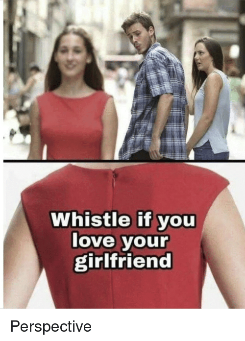 Love, Girlfriend, and You: Whistle if you  love your  girlfriend  IS Perspective