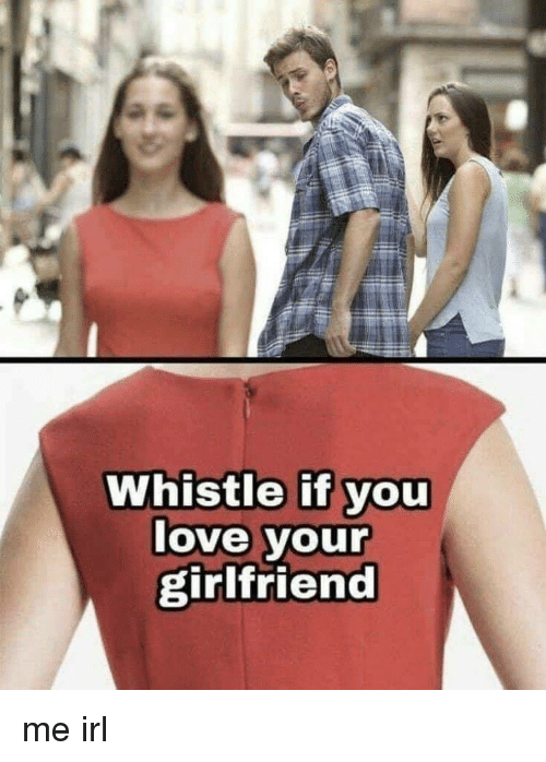 whistle: Whistle if you  love your  girlfriend me irl