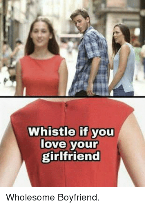 whistle: Whistle if you  love your  girlfriend Wholesome Boyfriend.