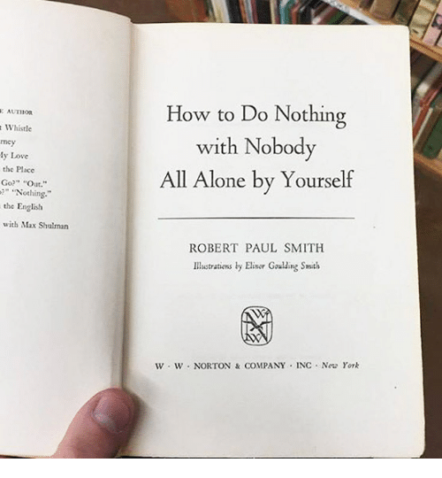 "paul smith: Whistle  mey  Love  the PI  Go?  ""Out  ""Nothing.  the English  with Max Shulman  How to Do Nothing  with Nobody  All Alone by Yourself  ROBERT PAUL SMITH  Illustrations by Elinor  Goulding Smith  w W NORTON & COMPANY INC. Neu York"