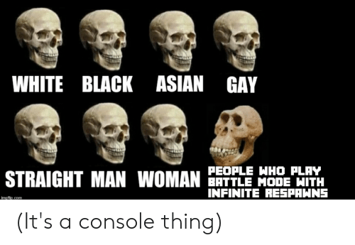asian gay: WHITE BLACK ASIAN GAY  PEOPLE HHO PLAY  BATTLE MODE HITH  INFINITE RESPAWNS  STRAIGHT MAN WOMAN  img flip.com (It's a console thing)
