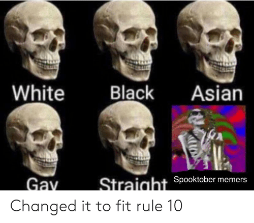 asian gay: White  Black  Asian  Gay  Spooktober memers  Straight Changed it to fit rule 10