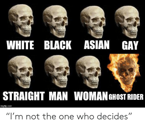"""asian gay: WHITE BLACK ASIAN GAY  STRAIGHT MAN WOMAN GHOST RIDER  imgflip.com """"I'm not the one who decides"""""""