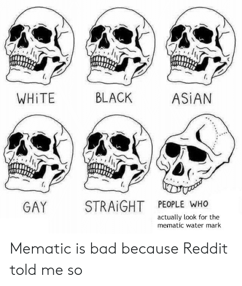 asian gay: WHİTE  BLACK  ASİAN  GAY STRAIGHT PEOPLE WHO  actually look for the  mematic water mark Mematic is bad because Reddit told me so