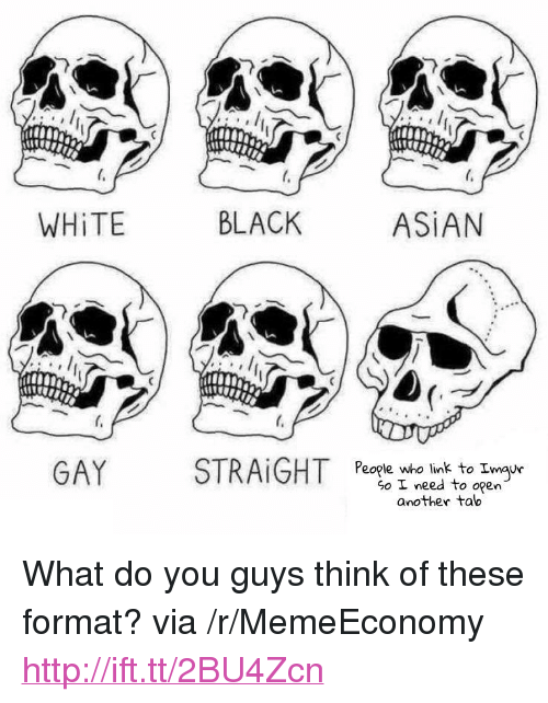 "asian gay: WHİTE  BLACK  ASİAN  GAY  STRAİGHT  People who link to Imau  So I need to open  another tab <p>What do you guys think of these format? via /r/MemeEconomy <a href=""http://ift.tt/2BU4Zcn"">http://ift.tt/2BU4Zcn</a></p>"