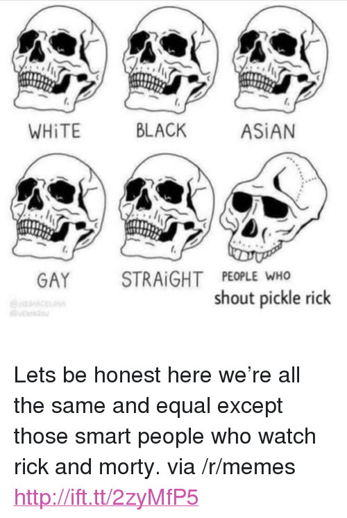 "asian gay: WHİTE  BLACK  ASİAN  GAY STRAİGHT PEOPLE WHO  shout pickle rick <p>Lets be honest here we&rsquo;re all the same and equal except those smart people who watch rick and morty. via /r/memes <a href=""http://ift.tt/2zyMfP5"">http://ift.tt/2zyMfP5</a></p>"