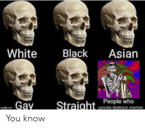 asian gay: White  Black  Asian  Gay  Straight People who  upvote skeleton memes  imgflip.com You know