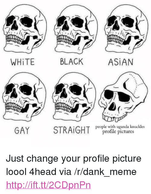 "asian gay: WHİTE  BLACK  ASIAN  GAY  STRAIGHT  people with uganda knuckles  profile pictures <p>Just change your profile picture loool 4head via /r/dank_meme <a href=""http://ift.tt/2CDpnPn"">http://ift.tt/2CDpnPn</a></p>"
