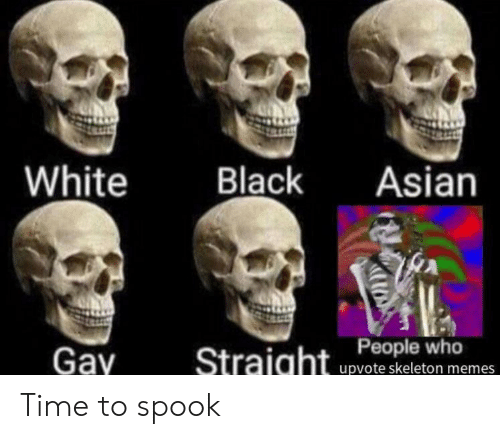 Skeleton Memes: White  Black  Asian  Gay  Straight Peple who  upvote skeleton memes Time to spook