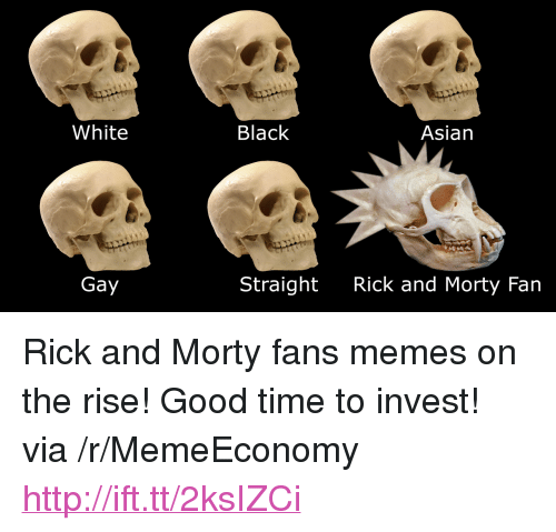 "asian gay: White  Black  Asian  Gay  Straight  Rick and Morty Fan <p>Rick and Morty fans memes on the rise! Good time to invest! via /r/MemeEconomy <a href=""http://ift.tt/2ksIZCi"">http://ift.tt/2ksIZCi</a></p>"
