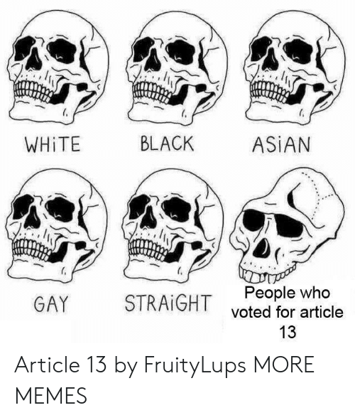 black asian: WHİTE  BLACK  ASİAN  People who  voted for article  13  GAY  STRAIGHT Article 13 by FruityLups MORE MEMES