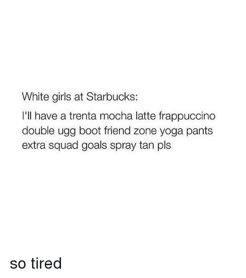 spray tan: White girls at Starbucks  I'll have a trenta mocha latte frappuccino  double ugg boot friend zone yoga pants  extra squad goals spray tan pls so tired