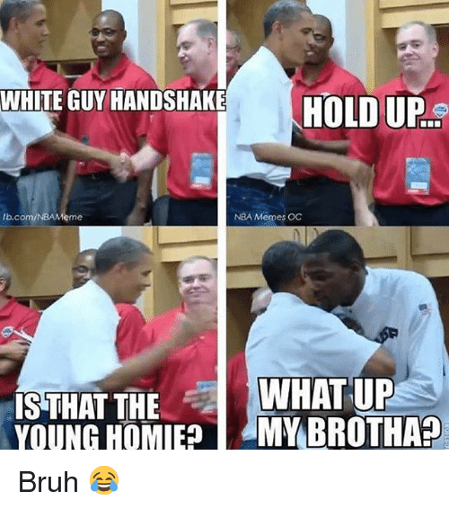 Nba Memes: WHITE GUY HANDSHAKE  WHITE GUY HANDSHAKE  HIIIpe  TODD  b.com/NBAMeme  NBA Memes OC  WHAT UP  IS THAT THE  YOUNG OMV BROTHA? Bruh 😂
