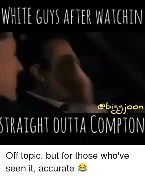 Straight Outta Compton: WHITE GUYS AFTER WATCHIN  obasjoon  STRAIGHT OUTTA COMPTON Off topic, but for those who've seen it, accurate 😂